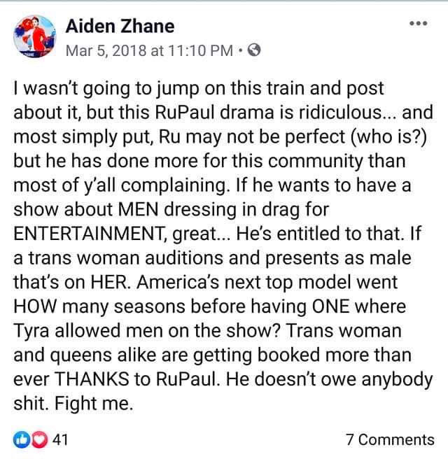 I wasn't going to jump on this train and post about it, but this RuPaul drama is ridiculous and most simply put, Ru may not be perfect (who is?) but he has done more for this community than most of y'all complaining, If he wants to have a show about men dressing drag for entertainment, great... he's entitled to that. If a trans woman auditions and presents as male that's on her. America's next top model went how many season before having one where Tyra allowed men on the show? Trans woman and queens alike are getting booked more than ever thanks to RuPaul. He doesn't owe anybody shit. Fight me.